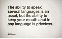 keep your mouth shut: The ability to speak  several languages is an  asset, but the ability to  keep your mouth shut in  any language is priceless.