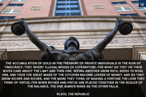 "great-quotes:  ""The accumulation of gold in the treasury of private individuals is the ruin of…"" Plato, The Republic [1000 x 667]MORE COOL QUOTES!: THE ACCUMULATION OF GOLD IN THE TREASURY OF PRIVATE INDIVIDUALS IS THE RUIN OF  TIMOCRACY; THEY INVENT ILLEGAL MODES OF EXPENDITURE; FOR WHAT DO THEY OR THEIR  WIVES CARE ABOUT THE LAW? AND THEN ONE, SEEING ANOTHER GROW RICH, SEEKS TO RIVAL  HIM, AND THUS THE GREAT MASS OF THE CITIZENS BECOME LOVERS OF MONEY. AND SO THEY  GROW RICHER AND RICHER, AND THE MORE THEY THINK OF MAKING A FORTUNE THE LESS THEY  THINK OF VIRTUE; FOR WHEN RICHES AND VIRTUE ARE PLACED TOGETHER IN THE SCALES OF  THE BALANCE, THE ONE ALWAYS RISES AS THE OTHER FALLS.  PLATO, THE REPUBLIC great-quotes:  ""The accumulation of gold in the treasury of private individuals is the ruin of…"" Plato, The Republic [1000 x 667]MORE COOL QUOTES!"