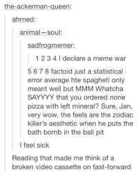 ball pits: the-ackerman-queen:  ahrned:  animal-soul  sadfrogmemer:  1 2 3 41 declare a meme war  5 6 7 8 factoid just a statistical  error average hte spagheti only  meant well but MMM Whatcha  SAYYYY that you ordered none  pizza with left mineral? Sure, Jan,  very wow, the feels are the zodiac  killer's aesthetic when he puts the  bath bomb in the ball pit  I feel sick  Reading that made me think of a  broken video cassette on fast-forward