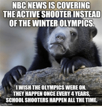 "Advice, School, and Shooters: THE ACTIVE SHOOTER INSTEAD  OF THE WINTER OLYMPICS  IWISH THE OLYMPICS WERE ON.  THEY HAPPEN ONCE EVERY 4 YEARS,  SCHOOL SHOOTERS HAPPEN ALL THE TIME  imgflip.com <p><a href=""http://advice-animal.tumblr.com/post/170922652160/its-the-medal-round-of-mens-double-luge"" class=""tumblr_blog"">advice-animal</a>:</p>  <blockquote><p>It's the medal round of men's double luge.</p></blockquote>"