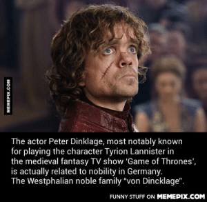 """Just to be fair this is true for most European people. You go back far enough and you will find some nobility.omg-humor.tumblr.com: The actor Peter Dinklage, most notably known  for playing the character Tyrion Lannister in  the medieval fantasy TV show 'Game of Thrones',  is actually related to nobility in Germany.  The Westphalian noble family """"von Dincklage"""".  FUNNY STUFF ON MEMEPIX.COM  MEMEPIX.COM Just to be fair this is true for most European people. You go back far enough and you will find some nobility.omg-humor.tumblr.com"""