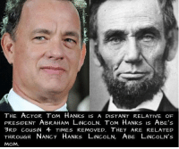 https://t.co/dBqsqESNtI: THE ACTOR TOM HANks IS A DISTANT RELATIVE OF  PRESIDENT ABRAHAM LINCOLN. ToM HANks is ABE's  3RD CouSIN 4 TIMES REMOVED. THEY ARE RELATED  THRouGH NANCY HANks LINCOLN, ABE LINCOLN's  MOM https://t.co/dBqsqESNtI