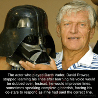 Darth Vader, Memes, and Voice: The actor who played Darth Vader, David Prowse,  stopped learning his lines after learning his voice would  be dubbed over. Instead, he would improvise lines,  sometimes speaking complete gibberish, forcing his  co-stars to respond as if he had said the correct line.  fb.com/factsweird