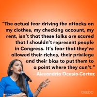 "Clothes, Driving, and Memes: ""The actual fear driving the attacks on  my clothes, my checking account, my  rent, isn't that these folks are scared  that I shouldn't represent people  in Congress. It's fear that they've  allowed their riches, their privilege  and their bias to put them to  a point where they can't.""  Alexandria Ocasio-Cortez  CREDO  oto: Scott Ei This is spot on, Alexandria Ocasio-Cortez."