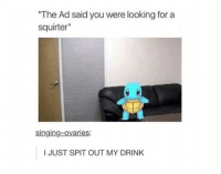 "Funny, Singing, and Looking: ""The Ad said you were looking for a  squirter""  singing-ovaries.  I JUST SPIT OUT MY DRINK He's gonna get wet real quick"