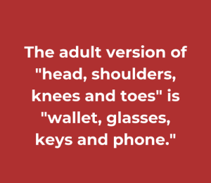 "Dank, Head, and Phone: The adult version of  ""head, shoulders  knees and toes"" is  ""wallet, glasses,  keys and phone."