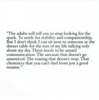 "dinner table: ""The adults will tell you to stop looking for the  spark. To settle for stability and companionship  But I don't think I can sit next to someone at the  dinner table for the rest of my life talking only  about my day. There needs to be unsaid  communication. The sarcasm that doesn't go  unnoticed. The teasing that doesn't stop. That  chemistry that you can't find from just a good  resume"