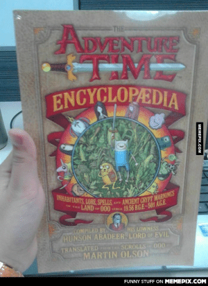 I'm 23 years old but I almost cried when I got this!omg-humor.tumblr.com: THE  ADVENTURE  ENCYCLOPEDIA  INHABITANTS, LORE, SPELLS  OF THE LAND or 000 cma  AND ANCIENT GRYPT WARNINGS  19.56 B.G.E-501 A.G.E  COMPILED BY  HUNSON ABADEER, LORD OF EVIL  HIS LOWNESS  TRANSLATED T SCROLLS 000  MARTIN OLSON  FUNNY STUFF ON MEMEPIX.COM  MEMEPIX.COM I'm 23 years old but I almost cried when I got this!omg-humor.tumblr.com