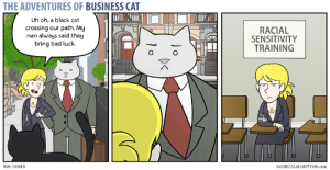 Bad, Black, and Business: THE ADVENTURES OF BUSINESS CAT  fiINii  Uh oh, a black cat  crossing our path. My  nan always said they  bring bad luck.  RACIAL  SENSITIVITY  TRAINING  TOM FONDER  BUSINESSCAT.HAPPYJAR.com