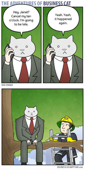 lolzandtrollz:  We Cannot Escape Our Nature: THE ADVENTURES OF BUSINESS CAT  Hey, Janet?  Cancel my ten  o'clock. I'm going  to be late.  Yeah. Yeah,  it happened  again  TOM FONDER  BUSINESSCAT HAPPYJAR.com lolzandtrollz:  We Cannot Escape Our Nature