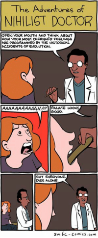 SMBC Comics: The Adventures of  NIHILIST DOCTOR  OPEN YOUR MOUTH AND THINK ABOUT  HOW NOUR MOST CHERISHED FEELINGS  ARGPROGRAMM  ED BY THE HISTORICAL  ACCIDENTS OF ENOLOTKN.  AAAAAAAAAAAHH4M PALATE LOOMS  BUT EVERYONE  DIES ALONE  sm6c-comics. com SMBC Comics