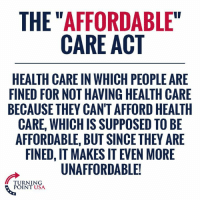"""Anaconda, Memes, and 🤖: THE """"AFFORDABLE""""  CARE ACT  HEALTH CARE IN WHICH PEOPLE ARE  FINED FOR NOT HAVING HEALTH CARE  BECAUSE THEY CAN'T AFFORD HEALTH  CARE, WHICH IS SUPPOSED TO BE  AFFORDABLE, BUT SINCE THEY ARE  FINED, IT MAKES IT EVEN MORE  UNAFFORDABLE!  TURNING  POINT USA 100% CORRECT! #BigGovSucks"""