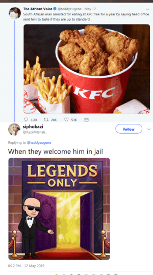 Crime, Head, and Jail: The African Voice @teddyeugene May 12  South African man arrested for eating at KFC free for a year by saying head office  sent him to taste if they are up to standard.   siphokazi  @KaziiMtshali  Follow  Replying to @teddyeugene  When they welcome him in jail  LEGENDS  ONLY  6:12 PM - 12 May 2019 mysharona1987:  Genius.And a victimless crime.