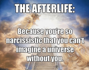"Family, Friends, and Fucking: THE AFTERLIFE  Because youre so  imagine a universe  narcissis  stigthat you cant  withoutyou. celticpyro: ad-hominem-sappies:  theprisonindustrialcomplex:   religion-is-a-mental-illness: You're so special you should get to defy the natural processes of the universe that apply to everyone and everything else. The religious: ""it would be nice to see my family again, my departed friends, all my loved ones; and to know that there is a peaceful reward for my good deeds and suffering on this Earth brings me comfort in a world so lacking in -"" New Atheist: You fucking narcissistic piece of shit, you absolute cunt. I can't believe you'd be so self-centered. Go rot in a box, go fertilize a tree, dickhead   It cost 0$ to let people believe in heaven.  I love how this is worded as if people who believe in an afterlife think they're the only ones who get an afterlife and like, everybody else doesn't.    Atheists? Posting pretentious ignorant shit on my tumblr? It's more likely than you think"