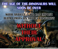 """Confused, Dinosaur, and Memes: THE AGE OF THE DINOSAURS WILL  SOON BE OVER  WITH ARTICLE 5 WE CAN IMPOSE  TERM LIMITS ON THE US CONGRESS  WITHOUT  THEIR  APPROVAL  www.facebook.coenfTerm  mitsfortsCangress Sign our petition here! We CAN impose term limits without Congress' approval! 🎯🎯http://termlimitsforuscongress.com/e-petition.html 🎯🎯  How Does Article 5 work?  Article 5 of the US Constitution provides us the """"means"""" to amend the US Constitution to include an Amendment Limiting Terms in the US Congress without needing the approval of the US Congress.  This statement has confused a few people. They have looked up Article 5 and responded by saying there is nothing there about Term Limits.  Article 5 provides TWO options for amending the US Constitution.    One is for an Amendment to be presented by a Super-Majority in the US House of Representatives and a Super-Majority in the US Senate.  OR  Second, for 2/3's of the STATE Legislators (State governments) to present an Amendment.  Following the presentation in either option of an Amendment, the Amendment then has to be ratified (approved) by ¾'s of the States.  What this means to us is that we can start a grassroots effort to add an Amendment to the US Constitution limiting Terms in the US Congress and push the Amendment at the State level with petitions until 2/3's of the States request that an Article 5 Convention be called.   When 34 States apply for the Convention for the SAME topic, the US Congress is REQUIRED by Article 5 to call for the Convention.  Once an Amendment has been presented at the Convention and agreed to by a majority of the states at the convention (over 25 states), then it is sent back to the states to be ratified.  If 38 States then ratify the Amendment, it becomes part of the US Constitution, without needing Congress's approval."""