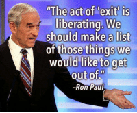 """What would you exit?: """"The agt of 'exit is  liberating. We  should make a list  of those things we  would like to get  out of""""  -Ron Paul What would you exit?"""