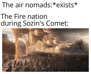 Bad, Fire, and Dank Memes: The air nomads:*exists*  The Fire nation  during Sozin's Comet: Fire nation bad