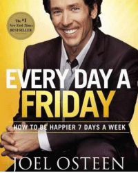 Friday, Memes, and New York: The Al  New York Timei  BESTSELLER  VERY DAYA  FRIDAY  HOW TO BE HAPPIER 7 DAYS A WEEK  OEL OSTEEN Every day a Friday. motivation opportunity business failure faith discipline gratitude leadership entrepreneur entrepreneurship vision positivity character positivevibes books love happiness quotes motivationalquotes inspire hardwork humility bookstagram wisdom instagram lifeqoute thankyou joelosteen