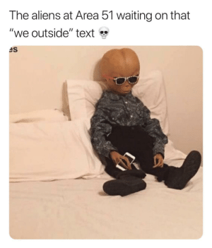 "For 2 months.: The aliens at Area 51 waiting on that  ""we outside"" text  es For 2 months."