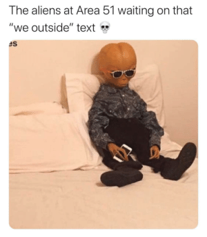 """Reddit, Aliens, and Text: The aliens at Area 51 waiting on that  """"we outside"""" text The insufferable waiting"""
