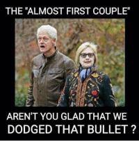 "Very glad!: THE ""ALMOST FIRST COUPLE""  AREN'T YOU GLAD THAT WE  DODGED THAT BULLET ? Very glad!"