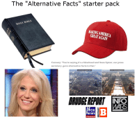 """Alternative Facts starter pack: The """"Alternative Facts"""" starter pack  HOLY BIBLE  MAKING AMERICA  Conway: You're saying it's a falsehood and Sean Spicer, our press  secretary, gave alternative facts to that.  MARS  FOX  channel Alternative Facts starter pack"""