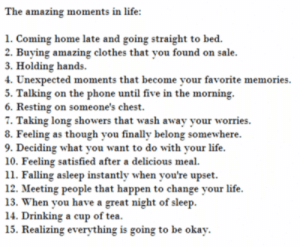 https://iglovequotes.net/: The amazing moments in life:  1. Coming home late and going straight to bed.  2. Buying amazing clothes that you found on sale.  3. Holding hands  4. Unexpected moments that become your favorite memories  5. Talking on the phone until five in the morning  6. Resting on someone's chest.  7. Taking long showers that wash away your worries  8. Feeling as though you finally belong somewhere.  9. Deciding what you want to do with your life.  10. Feeling satisfied after a delicious meal  11. Falling asleep instantly when you're upset  12. Meeting people that happen to change your life  13. When you have a great night of sleep  14. Drinking a cup of tea.  15. Realizing everything is going to be okay. https://iglovequotes.net/