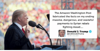 The Amazon Washington Post fabricated the facts on my ending massive, dangerous, and wasteful payments to Syrian rebels fighting Assad.....: The Amazon Washington Post  fabricated the facts on my ending  massive, dangerous, and wasteful  payments to Syrian rebels  fighting Assad..  Donald J. Trump  @realDonaldTrump  23 PM-24 Jul 2017 The Amazon Washington Post fabricated the facts on my ending massive, dangerous, and wasteful payments to Syrian rebels fighting Assad.....