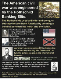 "The American civil  war was engineered  by the Rothschild  Banking Elite.  The Rothschilds used a divide-and-conquer  strategy to take back America by creating a  conflict between the north and the south.  The North was to be a British  colony, annexed to Canada  and under the control of Lionel  Rothschild  The South was to be a French  colony, given to Napoleon III of  France and under the control  of James Rothschild.  Abraham Lincoln opposed this destruction  of America by issuing the ""Greenback to  fund its defense against the international  bankers.  Interest-free and later redeemable  in gold. Government-printed.  The Bankers wouldn't stand for this. 5 days after the south  surrendered, on April 14th, 1865, Lincoln was assassinated  by John Wilkes Booth, a member of The Knights of the  Golden Circle.  Note: ""Slavery' was not the driving force behind the war. The primary issue, as with  all wars, was that of who controlled the banks and the money supply.  Research further online. #EyesWideOpen (KS)"