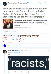 "Donald Trump, Racism, and American: The American Conservative  @amconmag  Follow  There are people with far, far more offensive  racial views than Donald Trump or Tucker  Carlson. If Trump and Tucker are ""racists,""  then what do you call those other people?  Calling Donald Trump 'Alt-Right' Only Empowers Real Rac...  The idea that the president and Tucker Carlson are bigots  because they referenced South Africa's new land seizure policy  s nonsense  theamericanconservative.comm  11:20 AM-30 Aug 2018  151 Retweets 444 Likes  Tweet your reply  Racism WatchDog @RacismDog 7h  Replying to @amconmag  Woof  ""racists, In the dictionary next to Ratio"