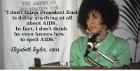 "Saw, Tumblr, and American: THE AMERICAN  DATION FOR  ""I don't think President Bus  is doing anything at all  about AIDS  In fact, I don't think  he even knows how  to spell AIDS.""  abeth Tayor. 1991  柎, elizabitchtaylor: Saw that George HW Bush died and immediately thought of this sick burn the world was treated to, courtesy of La Taylor!"