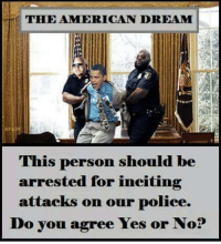 Memes, Police, and American Dream: THE AMERICAN DREAM  This person should be  arrested for inciting  attacks on our police.  Do you agree Yes or No? Follow us for more at American Freedom
