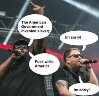 Dank Memes, The Americans, and Slavery: The American  Government  invented slavery  Fuck white  America  Im sorry!  im sorry!
