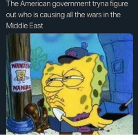 Hmmmmmm: The American government tryna figure  out who is causing all the wars in the  Middle East  WANTED  MANIAC Hmmmmmm