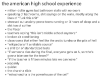 "Funny Memes. Updated Daily! ⇢ FunnyJoke.tumblr.com 😀: the american high school experience  million-dollar gyms but bathroom stalls with no doors  speaking of bathrooms, shit sayings on the walls, mostly along the  lines of ""fuck this shit""  stressed out anxiety-prone teens running on 3 hours of sleep and a  shit ton of coffee  the Pacer  teachers saying ""this isn't middle school anymore'""  broken air conditioning  classrooms that either feel like the arctic tundra or the pits of hell  ""wikipedia isn't a reliable source""  . a shit ton of standardized tests  . ""if someone dies during the final, everyone gets an A, so who's  gonna take one for the team?""  . ""if the teacher is fifteen minutes late we can leave.""  jeopardy  quizlet  the cha-cha slide  . ""mitochondria is the powerhouse of the cell"" Funny Memes. Updated Daily! ⇢ FunnyJoke.tumblr.com 😀"