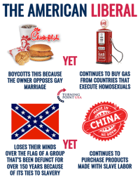 Liberal Logic... #BigGovSucks: THE AMERICAN LIBERAL  GAS  YET  BOYCOTTS THIS BECAUSE  THE OWNER OPPOSES GAY  MARRIAGE  CONTINUES TO BUY GAS  FROM COUNTRIES THAT  EXECUTE HOMOSEXUALS  TURNING  POINT USA  E IN  CHINA  NI 3  LOSES THEIR MINDSYET  OVER THE FLAG OF A GROUP  THAT'S BEEN DEFUNCT FOR  OVER 150 YEARS BECAUSE MADE WITH  CONTINUES TO  PURCHASE PRODUCTS  SLAVE LABOR  OF ITS TIES TO SLAVERY Liberal Logic... #BigGovSucks
