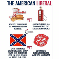 Marriage, Memes, and American: THE AMERICAN LIBERAL  GAS  YET  BOYCOTTS THIS BECAUSE  THE OWNER OPPOSES GAY  MARRIAGE  CONTINUES TO BUY GAS  FROM COUNTRIES THAT  EXECUTE HOMOSEXUALS  RNING  INT USA  DE IN  NIA  LOSES THEIR MINDS YET  OVER THE FLAG OF A GROUP  THAT'S BEEN DEFUNCT FOR  OVER 150 YEARS BECAUSE MADE WITH SLAVE LABOR  CONTINUES TO  PURCHASE PRODUCTS  OF ITS TIES TO SLAVERY The hypocracy is real ---------- Follow our pages! 🇺🇸 @drunkamerica @ragingpatriots ---------- conservative republican maga presidentrump makeamericagreatagain nobama trumptrain trump2017 saturdaysarefortheboys merica usa military supportourtroops thinblueline backtheblue
