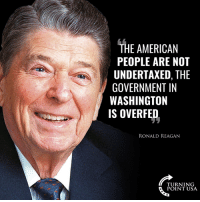 Memes, American, and Government: THE AMERICAN  PEOPLE ARE NOT  UNDERTAXED, THE  GOVERNMENT IN  WASHINGTON  IS OVERFED  RONALD REAGAN  TU RN 1 NG  POINT USA Reagan Is SPOT ON! #TaxationIsTheft