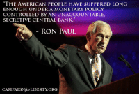 "Memes, Control, and Bank: ""THE AMERICAN PEOPLE HAVE SUFFERED LONG  ENOUGH UNDER A MONETARY POLICY  CONTROLLED BY AN UNACCOUNTABLE,  SECRETIVE CENTRAL BANK.  RON PAUL  CAMPAIGN for LIBERTY ORG"
