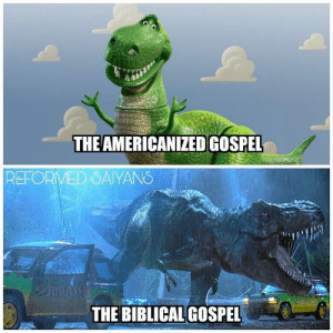 Some of you will understand this.: THE AMERICANIZED GOSPEL  REFORMED SAYANS  THE BIBLICAL GOSPEL Some of you will understand this.