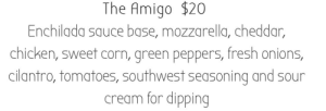 Fresh, Tumblr, and Blog: The Amigo $20  Enchilada sauce base, mozzarella, cheddar,  chicken, sweet corn, green peppers, fresh onions,  cilantro, tomatoes, southwest seasoning and sour  cream for dipping writing-prompt-s:  On the online menu of a local restaurant (one of my fave restaurants)