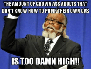 Ass, Oregon, and All The: THE AMOUNT OF GROWN ASS ADULTS THAT  DONT KNOW HOWTO PUMPTHEIR OWN GAS  S TOO DAMN HIGH!! Seeing all the pics coming out of Oregon