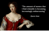"Like 4 more 😂😂😂 follow like4like: ""The amount of memes that  I find relatable is becoming  increasingly embarrassing""  Queen Anne Like 4 more 😂😂😂 follow like4like"