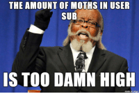 Imgur, Discovery, and Discovery Channel: THE AMOUNT OF MOTHS IN USER  SUB  IS TOO DAMN HIGH  made on imgur did someone leave the door from discovery channel open or something