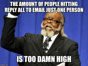 Just stop cluttering my inbox: THE AMOUNT OF PEOPLE HITTING  REPLY ALL TO EMAIL JUST ONE PERSON  STOO DAMN HIGH  imgflip.com Just stop cluttering my inbox
