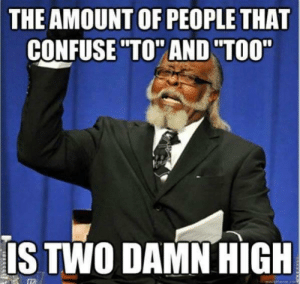 "Memes unite us: THE AMOUNT OF PEOPLE THAT  CONFUSE ""TO"" AND ""TOO""  IS TWO DAMN HIGH  quickmeme.co Memes unite us"