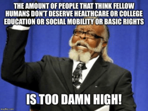 advice-animal:  Like, why?: THE AMOUNT OF PEOPLE THAT THINK FELLOW  HUMANS DONT DESERVE HEALTHCARE OR COLLEGE  EDUCATION OR SOCIAL MOBILITY OR BASIC RIGHTS  IS TOO DAMN HIGH!  imgflip.com advice-animal:  Like, why?