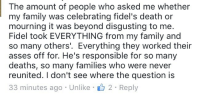 Family, Death, and Never: The amount of people who asked me whether  my family was celebrating fidel's death or  mourning it was beyond disgusting to me.  Fidel took EVERYTHING from my family and  so many others'. Everything they worked their  asses off for. He's responsible for so many  deaths, so many families who were never  reunited. I don't see where the question is  33 minutes ago Unlike 2 Reply <p>That&rsquo;s more like it.</p>