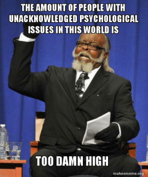 World, Issues, and Org: THE AMOUNT OF PEOPLE WITH  UNACKNOWLEDGED PSYCHOLOGICAL  ISSUES IN THIS WORLD IS  te  TOO DAMN HIGH  makeameme.org Were going whacko, my G