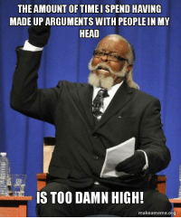 """Advice, Head, and Tumblr: THE AMOUNT OF TIMEI SPEND HAVING  MADE UP ARGUMENTS WITH PEOPLE IN MY  HEAD  te  IS TOO DAMN HIGH!  makeameme.org <p><a href=""""http://advice-animal.tumblr.com/post/166121633318/its-a-little-concerning"""" class=""""tumblr_blog"""">advice-animal</a>:</p>  <blockquote><p>It's a little concerning.</p></blockquote>"""